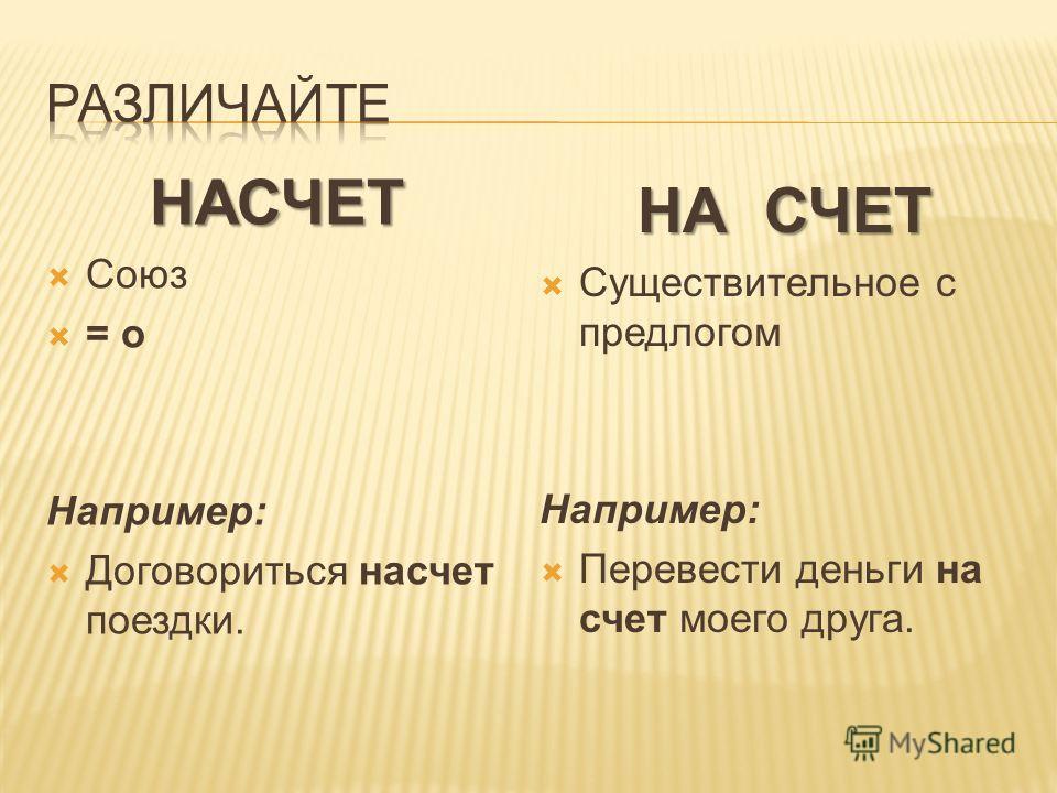 НАСЧЕТ Союз = о Например: Договориться насчет поездки. НА СЧЕТ Существительное с предлогом Например: Перевести деньги на счет моего друга.