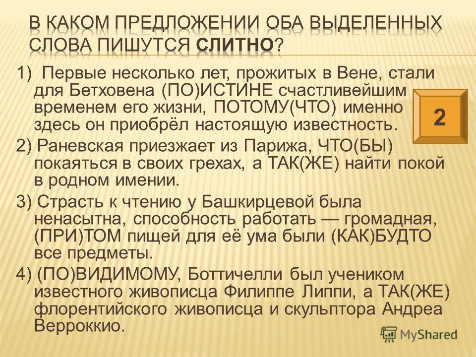 1) Первые несколько лет, прожитых в Вене, стали для Бетховена (ПО)ИСТИНЕ счастливейшим временем его жизни, ПОТОМУ(ЧТО) именно здесь он приобрёл настоящую известность. 2) Раневская приезжает из Парижа, ЧТО(БЫ) покаяться в своих грехах, а ТАК(ЖЕ) найти