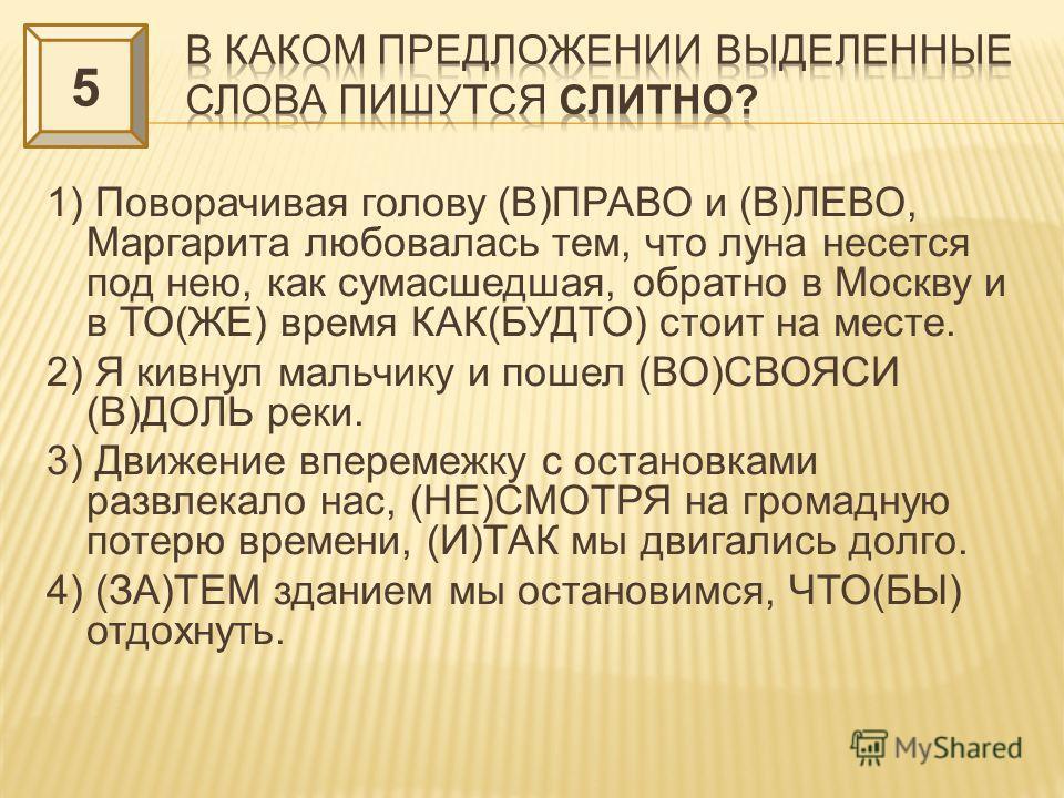 1) Поворачивая голову (В)ПРАВО и (В)ЛЕВО, Маргарита любовалась тем, что луна несется под нею, как сумасшедшая, обратно в Москву и в ТО(ЖЕ) время КАК(БУДТО) стоит на месте. 2) Я кивнул мальчику и пошел (ВО)СВОЯСИ (В)ДОЛЬ реки. 3) Движение вперемежку с