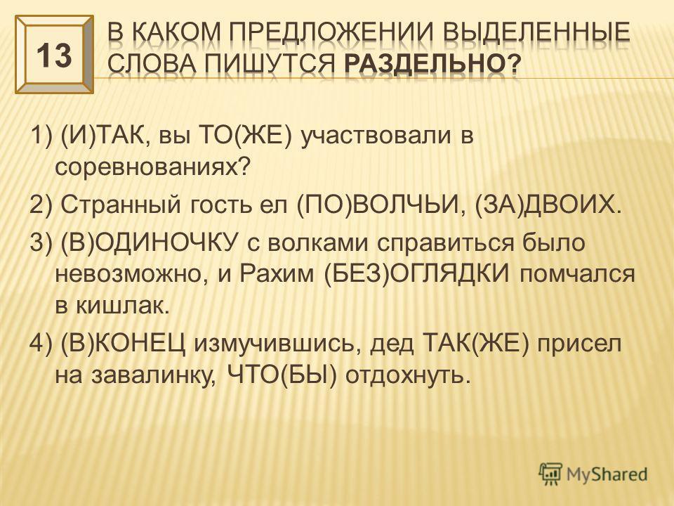 1) (И)ТАК, вы ТО(ЖЕ) участвовали в соревнованиях? 2) Странный гость ел (ПО)ВОЛЧЬИ, (ЗА)ДВОИХ. 3) (В)ОДИНОЧКУ с волками справиться было невозможно, и Рахим (БЕЗ)ОГЛЯДКИ помчался в кишлак. 4) (В)КОНЕЦ измучившись, дед ТАК(ЖЕ) присел на завалинку, ЧТО(Б