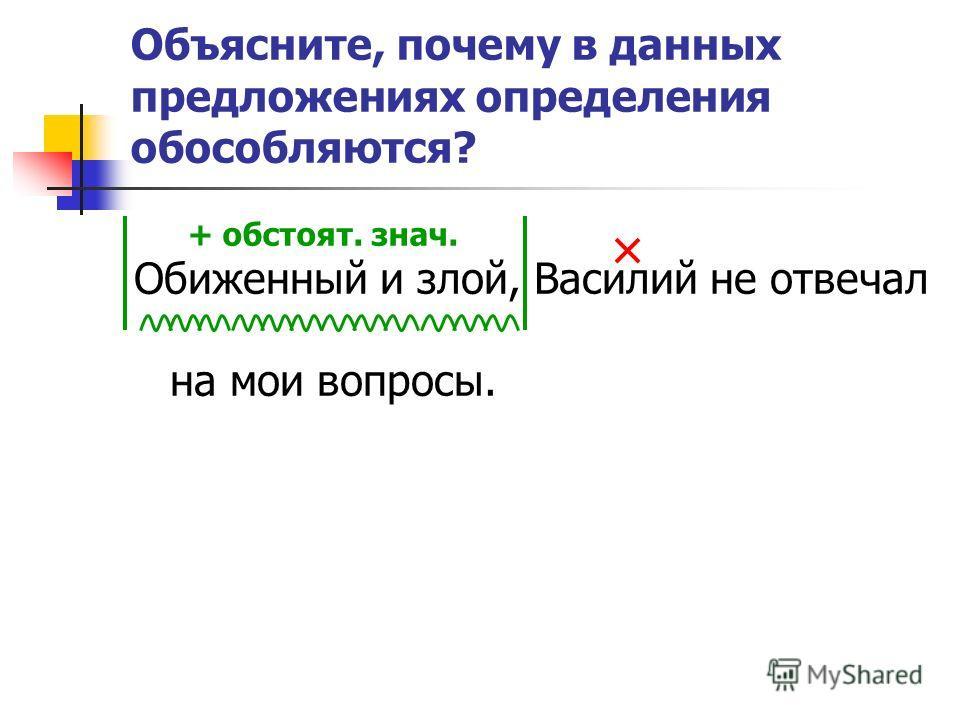 Объясните, почему в данных предложениях определения обособляются? Обиженный и злой, Василий не отвечал на мои вопросы. + обстоят. знач.