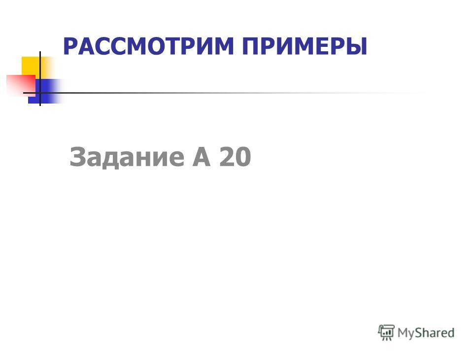 РАССМОТРИМ ПРИМЕРЫ Задание А 20