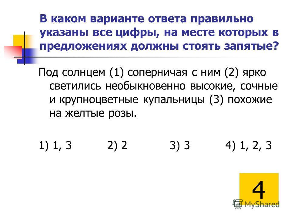 В каком варианте ответа правильно указаны все цифры, на месте которых в предложениях должны стоять запятые? Под солнцем (1) соперничая с ним (2) ярко светились необыкновенно высокие, сочные и крупноцветные купальницы (3) похожие на желтые розы. 1) 1,
