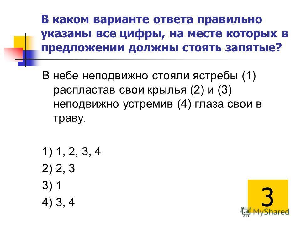 В каком варианте ответа правильно указаны все цифры, на месте которых в предложении должны стоять запятые? В небе неподвижно стояли ястребы (1) распластав свои крылья (2) и (3) неподвижно устремив (4) глаза свои в траву. 1) 1, 2, 3, 4 2) 2, 3 3) 1 4)