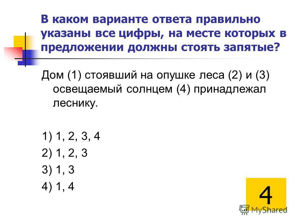 В каком варианте ответа правильно указаны все цифры, на месте которых в предложении должны стоять запятые? Дом (1) стоявший на опушке леса (2) и (3) освещаемый солнцем (4) принадлежал леснику. 1) 1, 2, 3, 4 2) 1, 2, 3 3) 1, 3 4) 1, 4 4