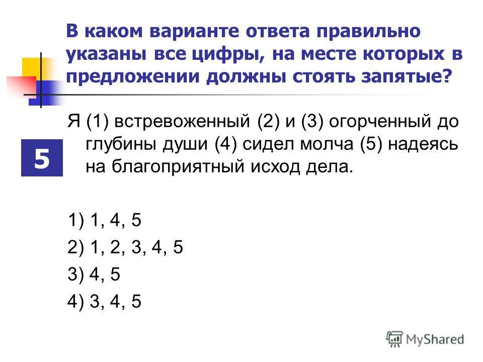 В каком варианте ответа правильно указаны все цифры, на месте которых в предложении должны стоять запятые? Я (1) встревоженный (2) и (3) огорченный до глубины души (4) сидел молча (5) надеясь на благоприятный исход дела. 1) 1, 4, 5 2) 1, 2, 3, 4, 5 3