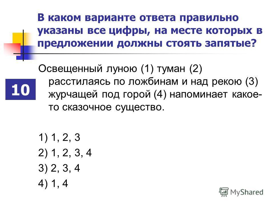 В каком варианте ответа правильно указаны все цифры, на месте которых в предложении должны стоять запятые? Освещенный луною (1) туман (2) расстилаясь по ложбинам и над рекою (3) журчащей под горой (4) напоминает какое- то сказочное существо. 1) 1, 2,