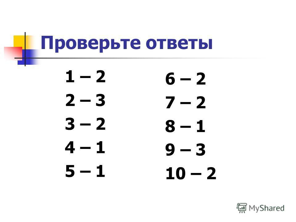 Проверьте ответы 1 – 2 2 – 3 3 – 2 4 – 1 5 – 1 6 – 2 7 – 2 8 – 1 9 – 3 10 – 2