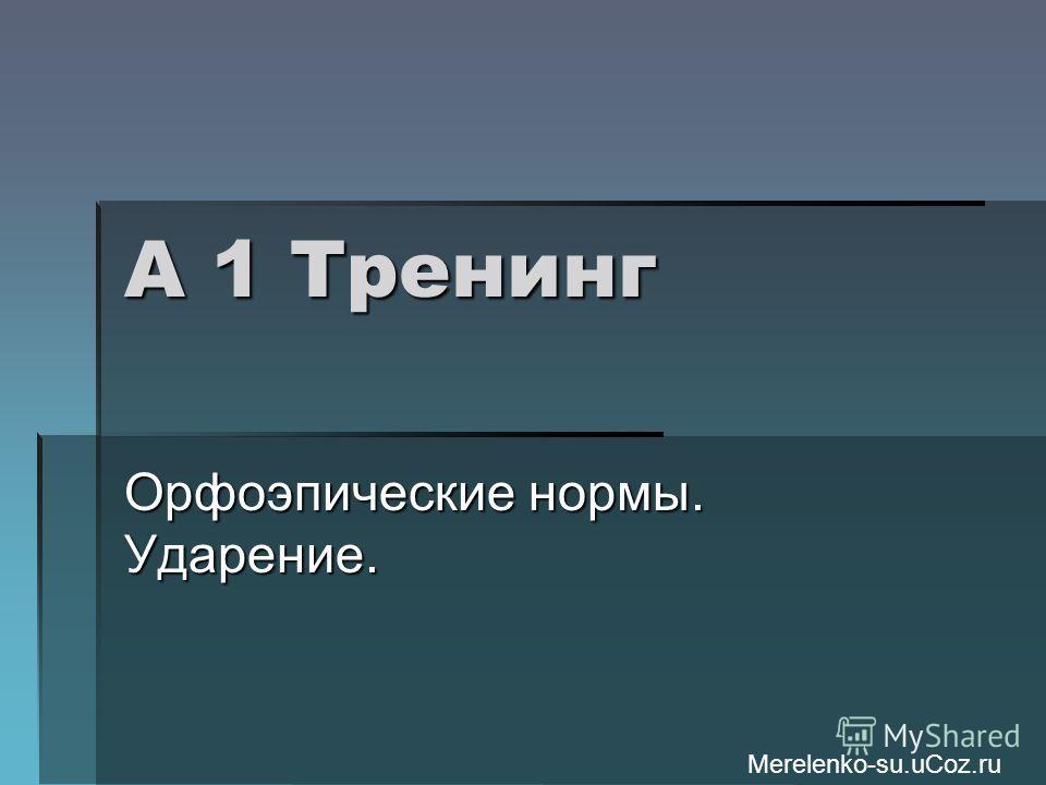 А 1 Тренинг Орфоэпические нормы. Ударение. Merelenko-su.uCoz.ru