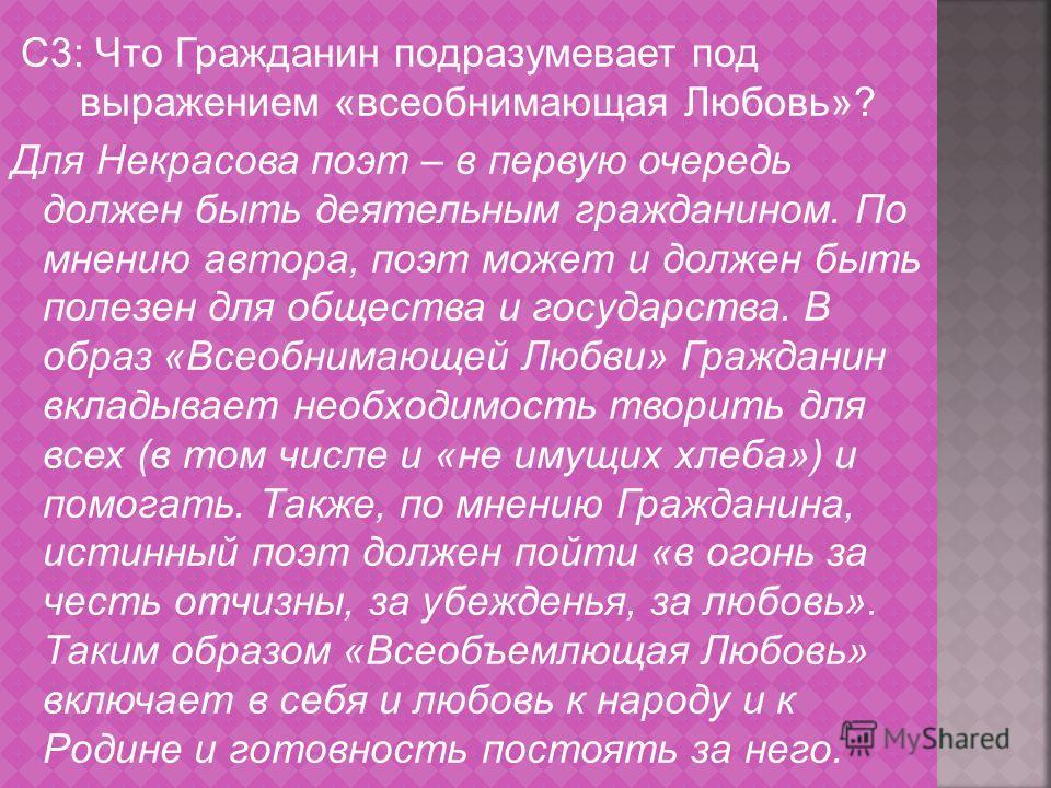 С3: Что Гражданин подразумевает под выражением «всеобнимающая Любовь»? Для Некрасова поэт – в первую очередь должен быть деятельным гражданином. По мнению автора, поэт может и должен быть полезен для общества и государства. В образ «Всеобнимающей Люб