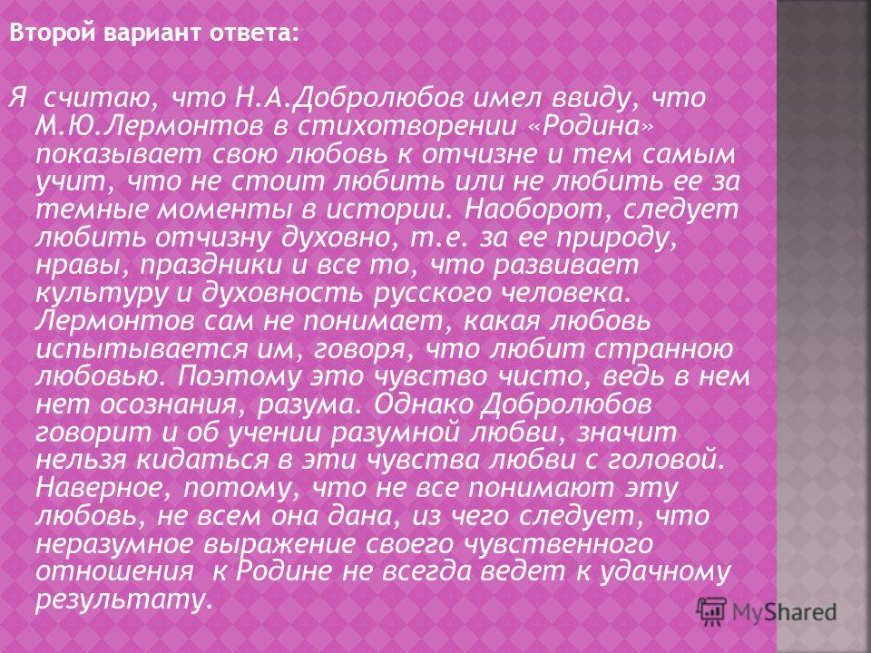 Второй вариант ответа: Я считаю, что Н.А.Добролюбов имел ввиду, что М.Ю.Лермонтов в стихотворении «Родина» показывает свою любовь к отчизне и тем самым учит, что не стоит любить или не любить ее за темные моменты в истории. Наоборот, следует любить о