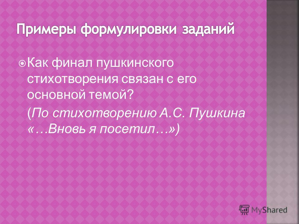 Как финал пушкинского стихотворения связан с его основной темой? (По стихотворению А.С. Пушкина «…Вновь я посетил…»)