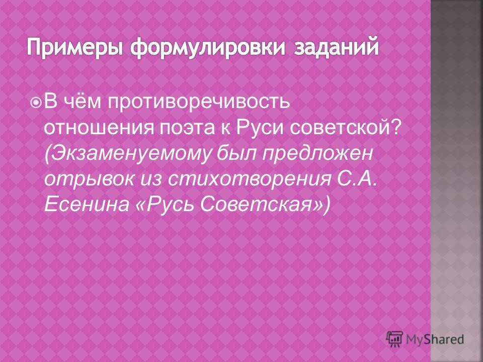 В чём противоречивость отношения поэта к Руси советской? (Экзаменуемому был предложен отрывок из стихотворения С.А. Есенина «Русь Советская»)