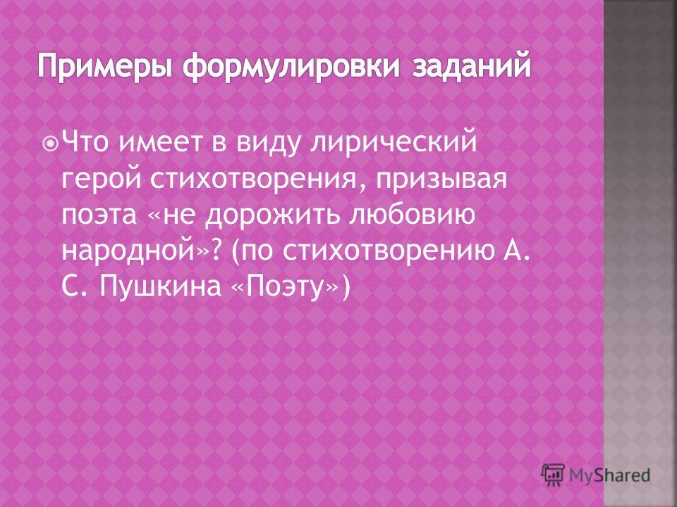 Что имеет в виду лирический герой стихотворения, призывая поэта «не дорожить любовию народной»? (по стихотворению А. С. Пушкина «Поэту»)