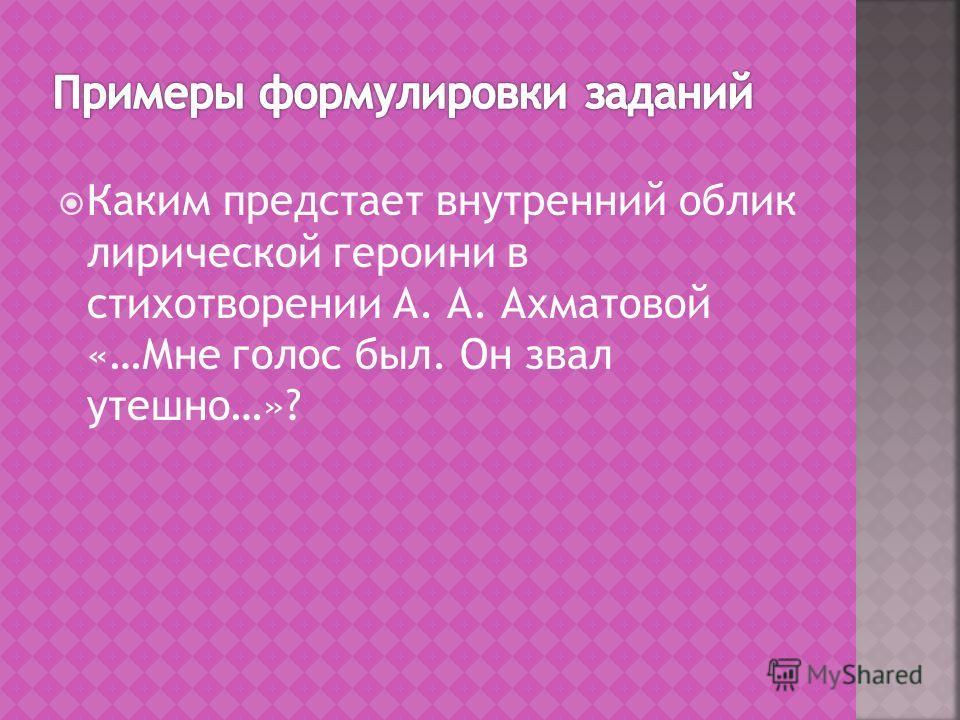 Каким предстает внутренний облик лирической героини в стихотворении А. А. Ахматовой «…Мне голос был. Он звал утешно…»?