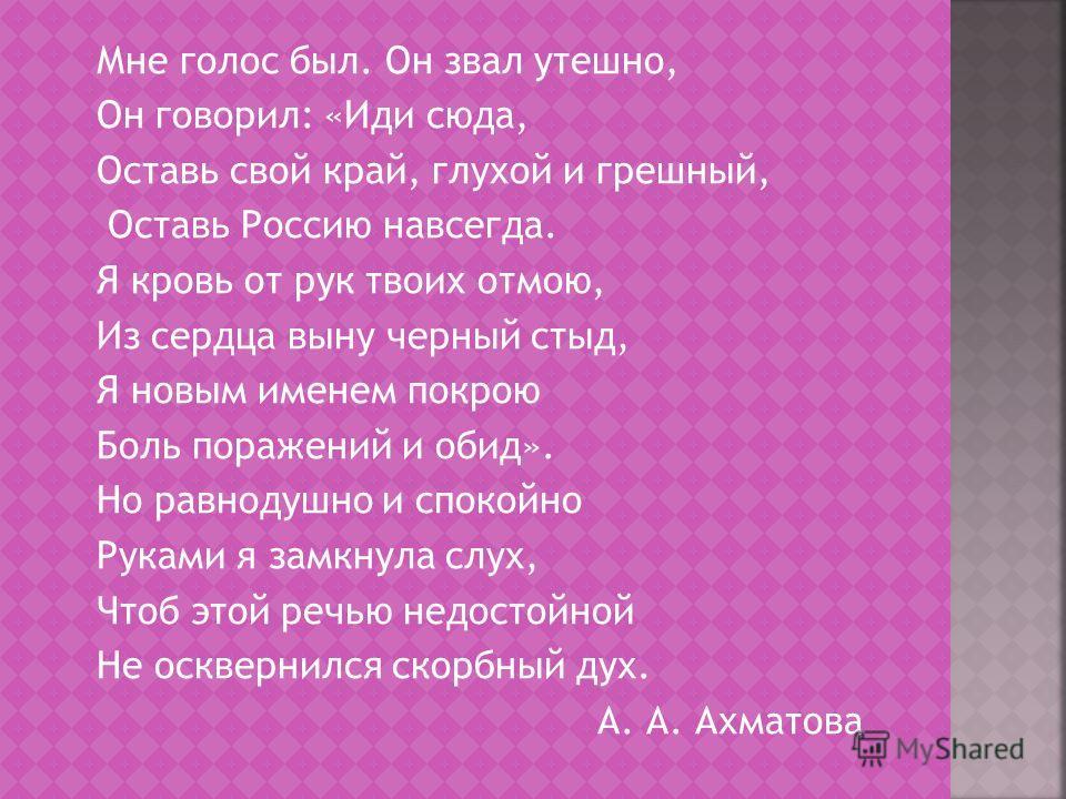 Мне голос был. Он звал утешно, Он говорил: «Иди сюда, Оставь свой край, глухой и грешный, Оставь Россию навсегда. Я кровь от рук твоих отмою, Из сердца выну черный стыд, Я новым именем покрою Боль поражений и обид». Но равнодушно и спокойно Руками я