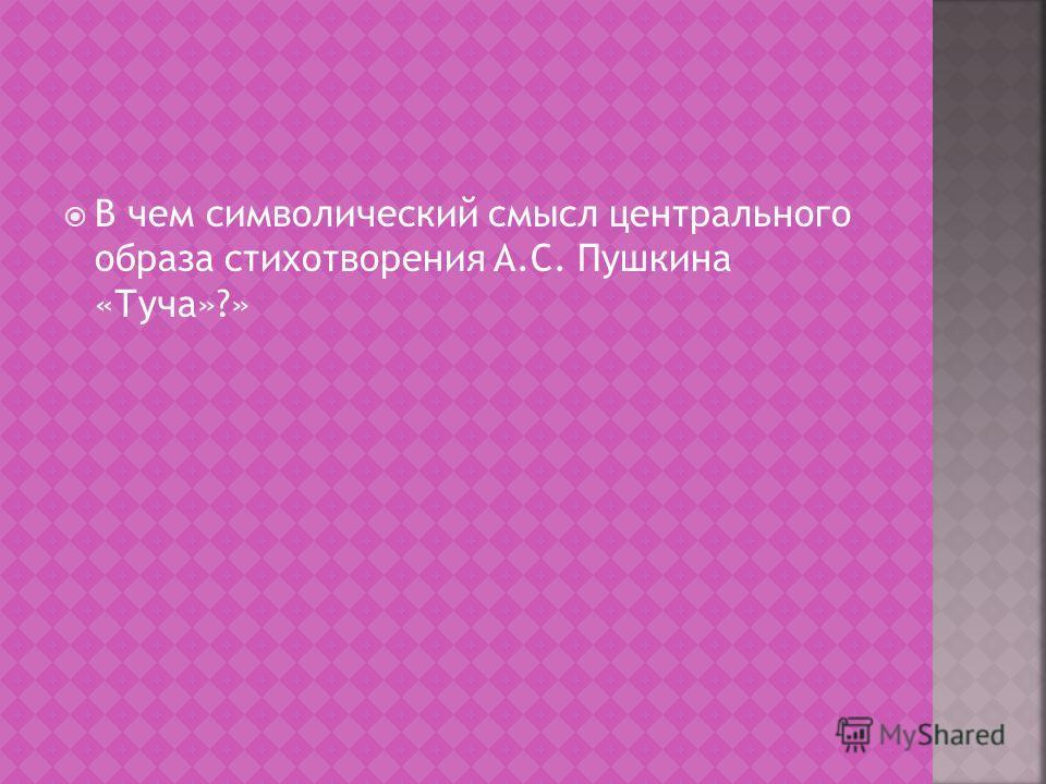 В чем символический смысл центрального образа стихотворения А.С. Пушкина «Туча»?»