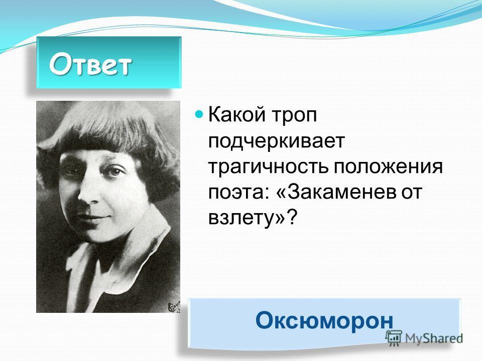 Ответ Ответ Какой троп подчеркивает трагичность положения поэта: «Закаменев от взлету»? Оксюморон