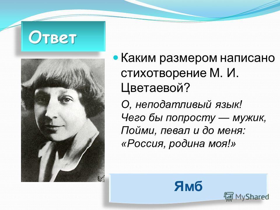 Ответ Ответ Каким размером написано стихотворение М. И. Цветаевой? О, неподатливый язык! Чего бы попросту мужик, Пойми, певал и до меня: «Россия, родина моя!» Ямб