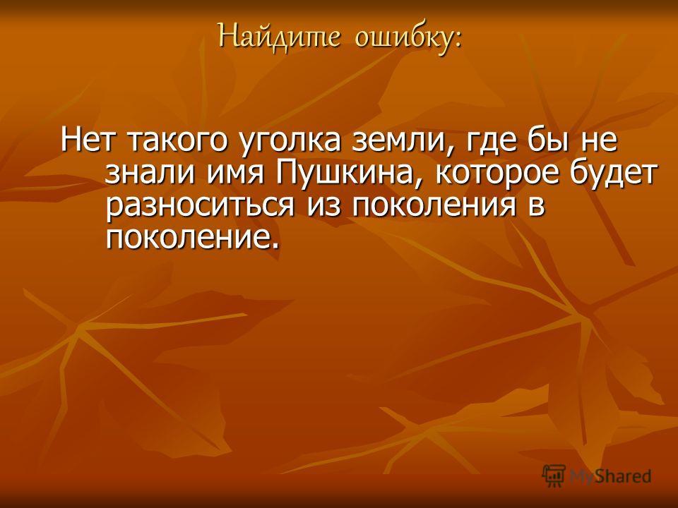 Найдите ошибку: Нет такого уголка земли, где бы не знали имя Пушкина, которое будет разноситься из поколения в поколение.