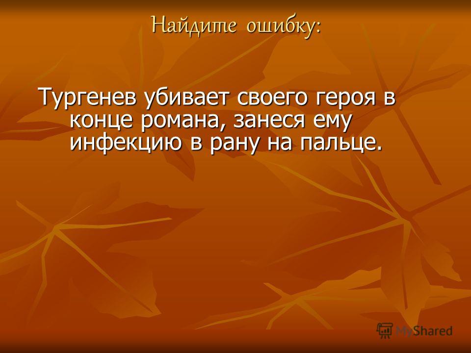 Найдите ошибку: Тургенев убивает своего героя в конце романа, занеся ему инфекцию в рану на пальце.
