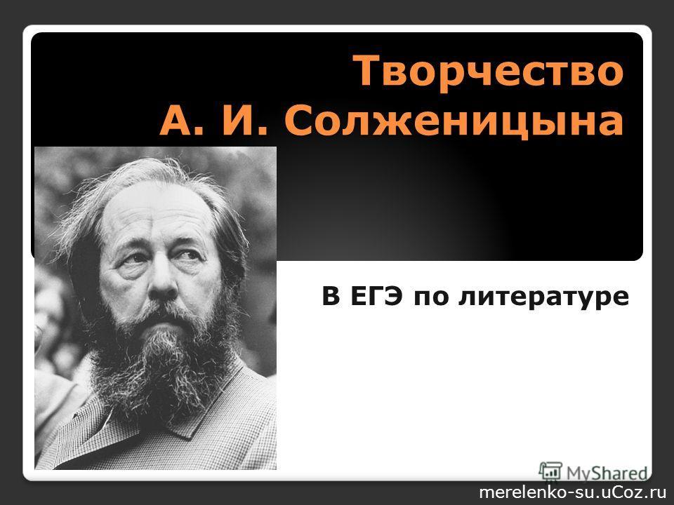 Творчество А. И. Солженицына В ЕГЭ по литературе merelenko-su.uCoz.ru