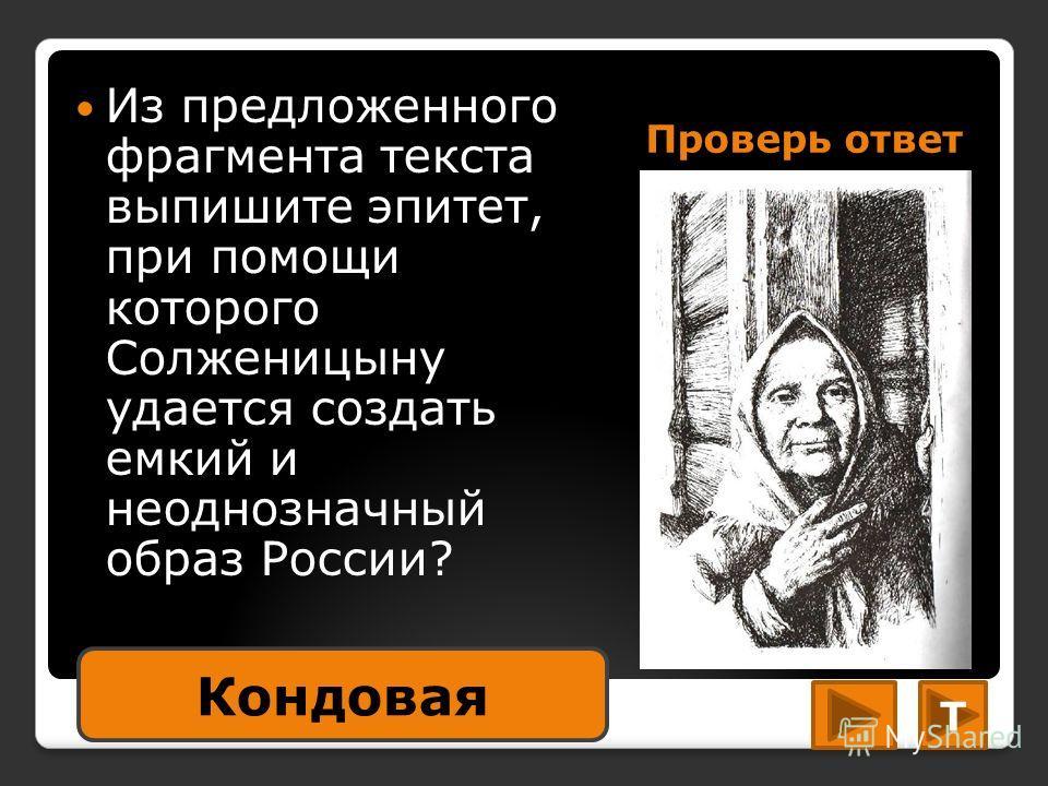 Проверь ответ Из предложенного фрагмента текста выпишите эпитет, при помощи которого Солженицыну удается создать емкий и неоднозначный образ России? Кондовая Т