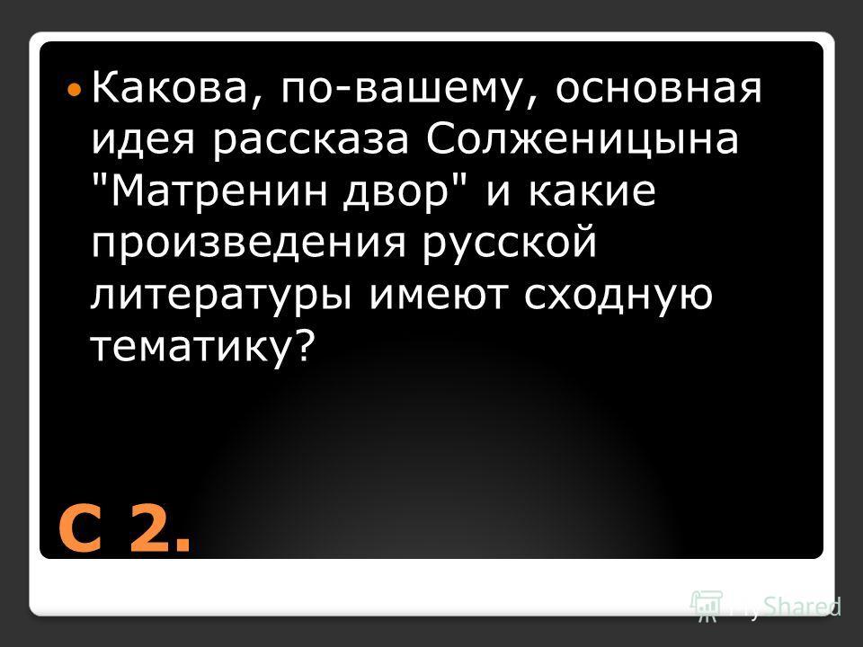 С 2. Какова, по-вашему, основная идея рассказа Солженицына Матренин двор и какие произведения русской литературы имеют сходную тематику?