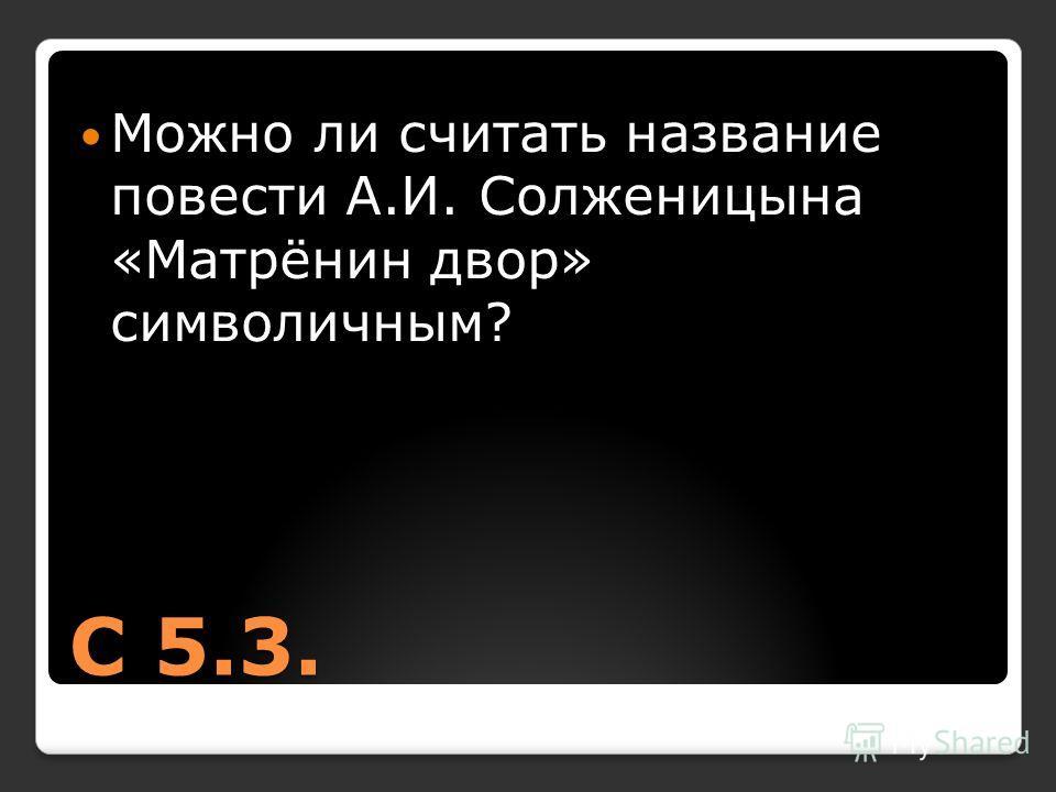 С 5.3. Можно ли считать название повести А.И. Солженицына «Матрёнин двор» символичным?