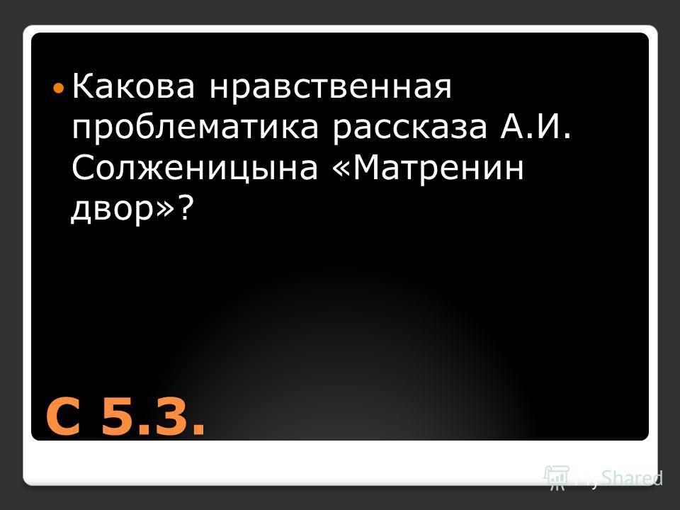 С 5.3. Какова нравственная проблематика рассказа А.И. Солженицына «Матренин двор»?