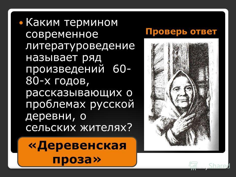 Проверь ответ Каким термином современное литературоведение называет ряд произведений 60- 80-х годов, рассказывающих о проблемах русской деревни, о сельских жителях? «Деревенская проза»