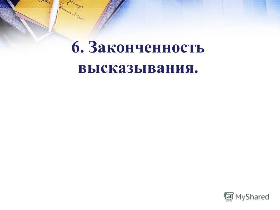 6. Законченность высказывания.