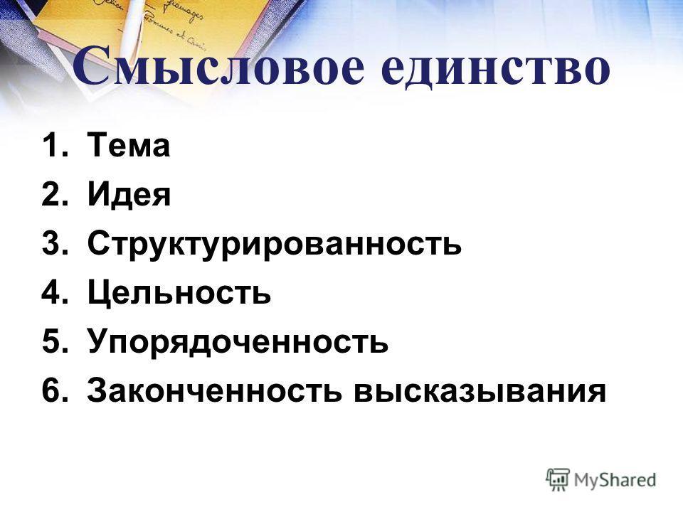 Смысловое единство 1.Тема 2.Идея 3.Структурированность 4.Цельность 5.Упорядоченность 6.Законченность высказывания