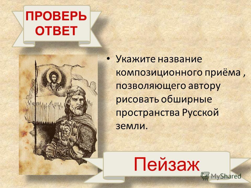 Укажите название композиционного приёма, позволяющего автору рисовать обширные пространства Русской земли. ПРОВЕРЬ ОТВЕТ Пейзаж