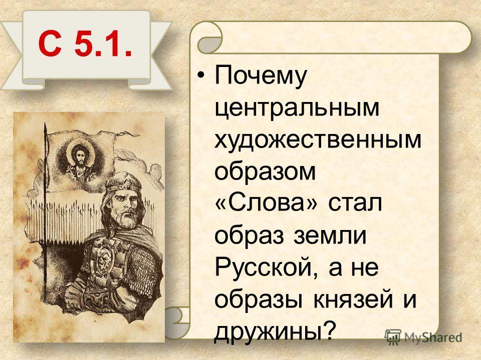 Почему центральным художественным образом « Слова » стал образ земли Русской, а не образы князей и дружины? С 5.1.