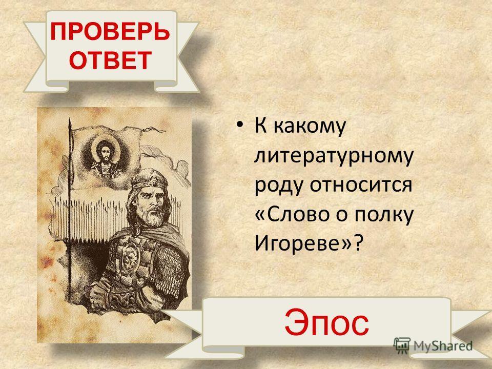К какому литературному роду относится «Слово о полку Игореве»? ПРОВЕРЬ ОТВЕТ Эпос