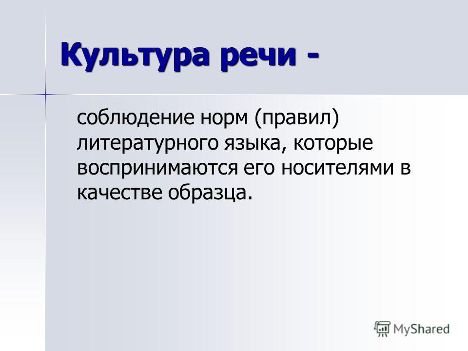 Культура речи - соблюдение норм (правил) литературного языка, которые воспринимаются его носителями в качестве образца.