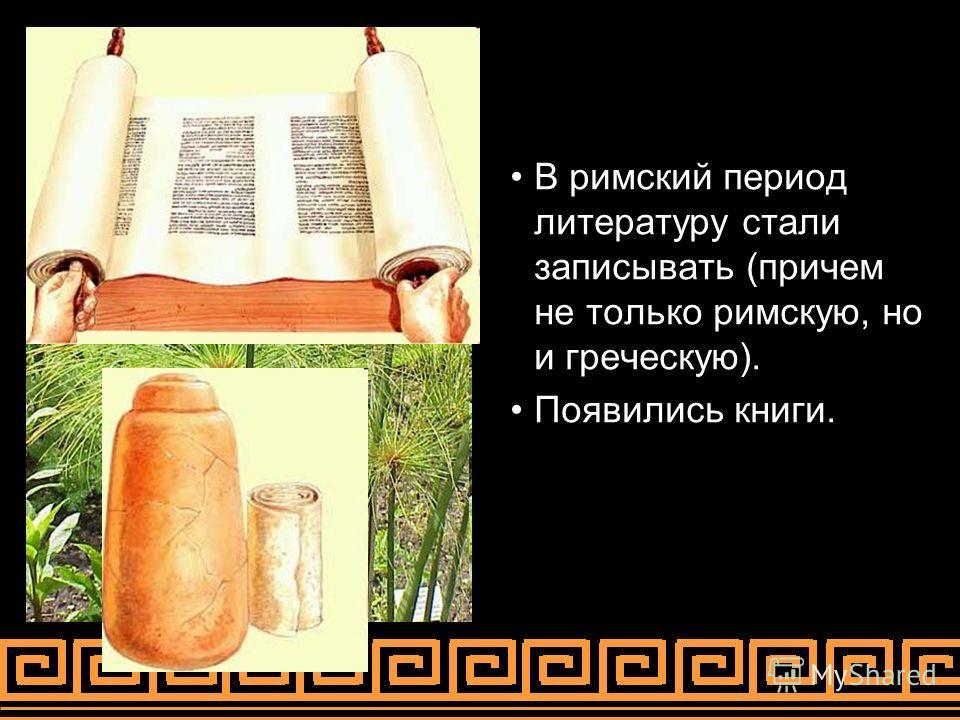 В римский период литературу стали записывать (причем не только римскую, но и греческую). Появились книги.