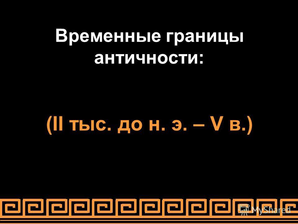 Временные границы античности: (II тыс. до н. э. – V в.)
