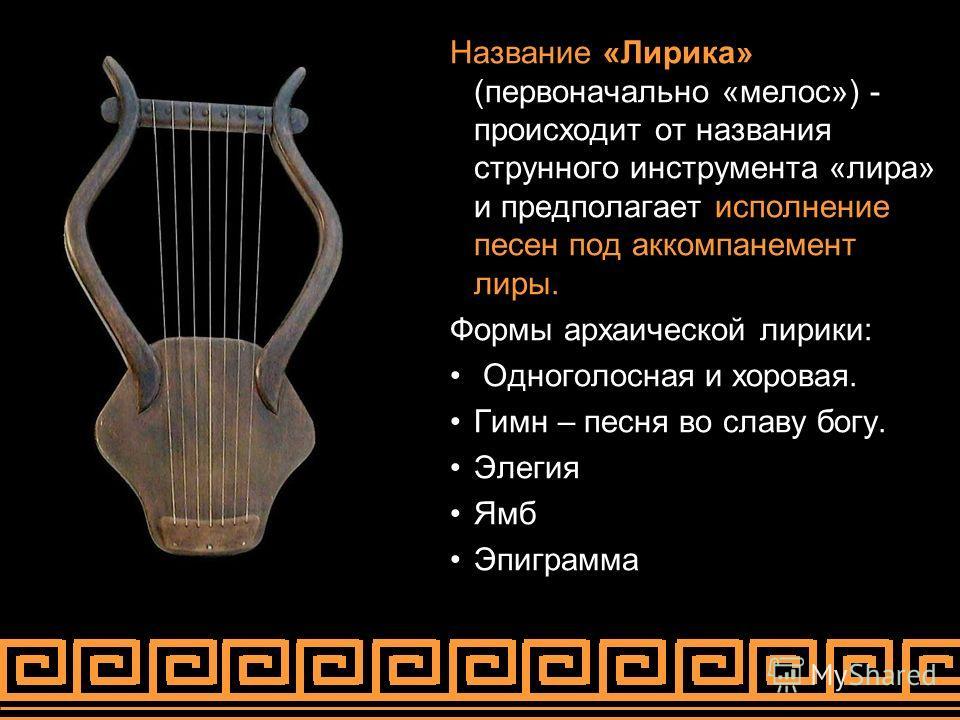 Название «Лирика» (первоначально «мелос») - происходит от названия струнного инструмента «лира» и предполагает исполнение песен под аккомпанемент лиры. Формы архаической лирики: Одноголосная и хоровая. Гимн – песня во славу богу. Элегия Ямб Эпиграмма
