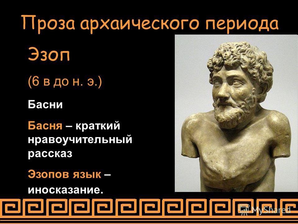Проза архаического периода Эзоп (6 в до н. э.) Басни Басня – краткий нравоучительный рассказ Эзопов язык – иносказание.
