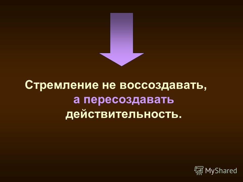 Стремление не воссоздавать, а пересоздавать действительность.