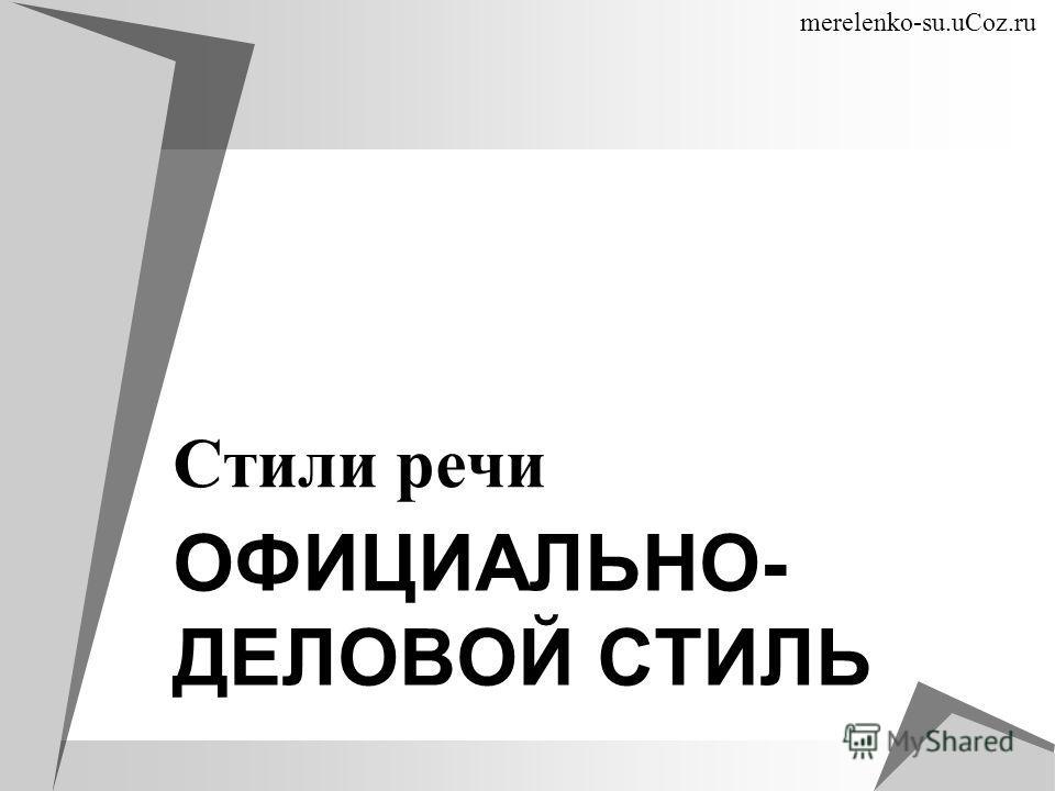 ОФИЦИАЛЬНО- ДЕЛОВОЙ СТИЛЬ Стили речи merelenko-su.uCoz.ru