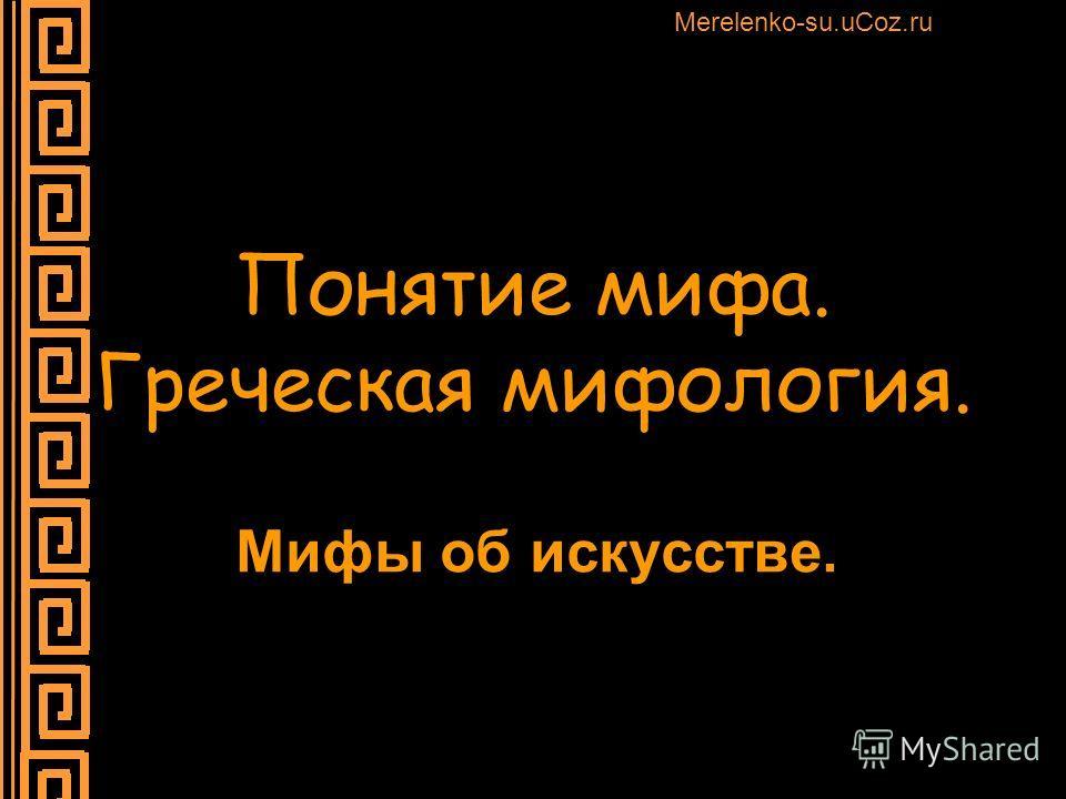 Понятие мифа. Греческая мифология. Мифы об искусстве. Merelenko-su.uCoz.ru