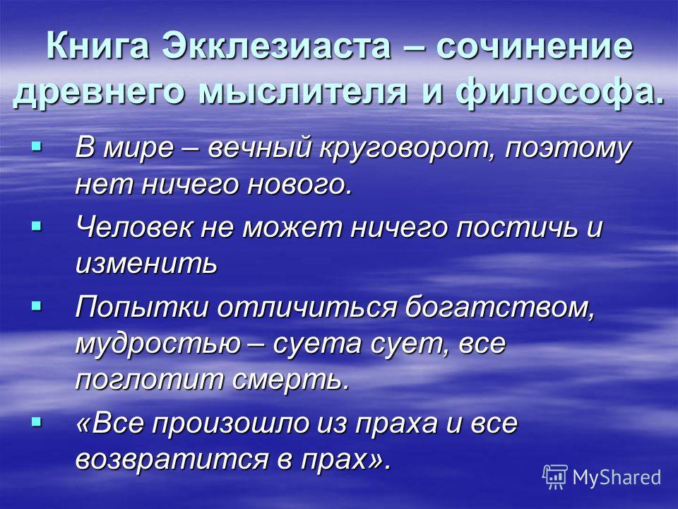 Книга Экклезиаста – сочинение древнего мыслителя и философа. В мире – вечный круговорот, поэтому нет ничего нового. В мире – вечный круговорот, поэтому нет ничего нового. Человек не может ничего постичь и изменить Человек не может ничего постичь и из
