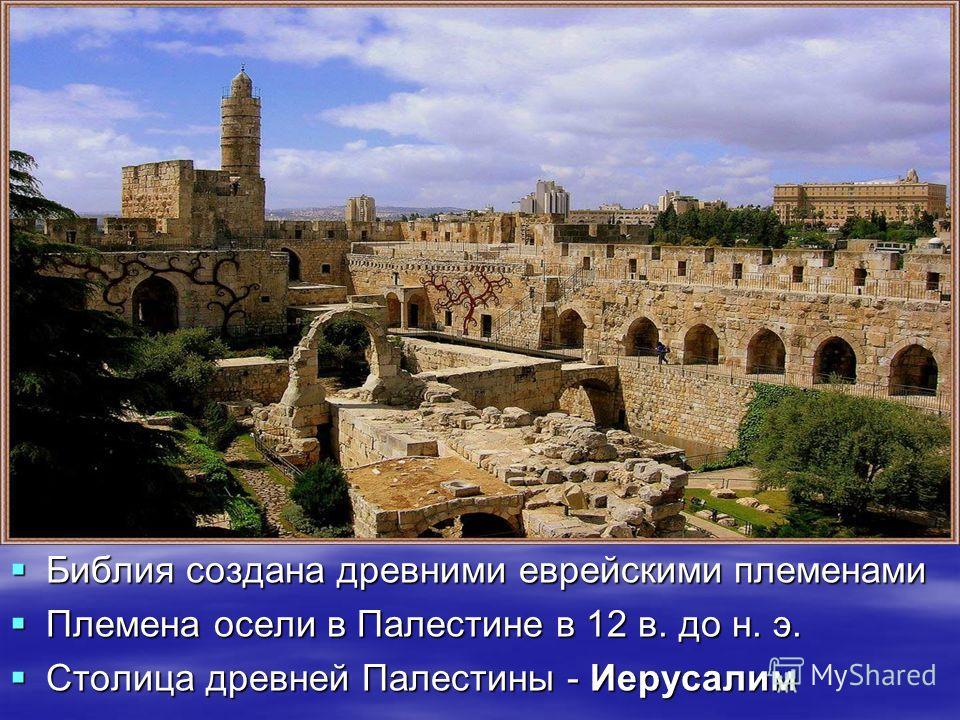 Библия создана древними еврейскими племенами Библия создана древними еврейскими племенами Племена осели в Палестине в 12 в. до н. э. Племена осели в Палестине в 12 в. до н. э. Столица древней Палестины - Иерусалим Столица древней Палестины - Иерусали
