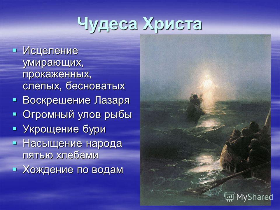 Чудеса Христа Исцеление умирающих, прокаженных, слепых, бесноватых Исцеление умирающих, прокаженных, слепых, бесноватых Воскрешение Лазаря Воскрешение Лазаря Огромный улов рыбы Огромный улов рыбы Укрощение бури Укрощение бури Насыщение народа пятью х