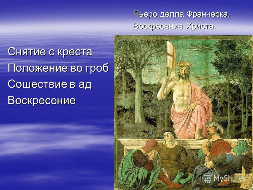 Снятие с креста Положение во гроб Сошествие в ад Воскресение Пьеро делла Франческа. Воскресение Христа.