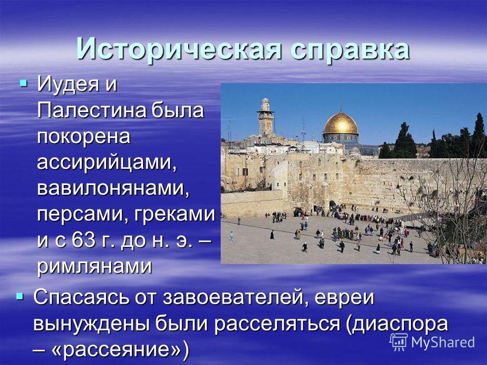 Историческая справка Иудея и Палестина была покорена ассирийцами, вавилонянами, персами, греками и с 63 г. до н. э. – римлянами Иудея и Палестина была покорена ассирийцами, вавилонянами, персами, греками и с 63 г. до н. э. – римлянами Спасаясь от зав