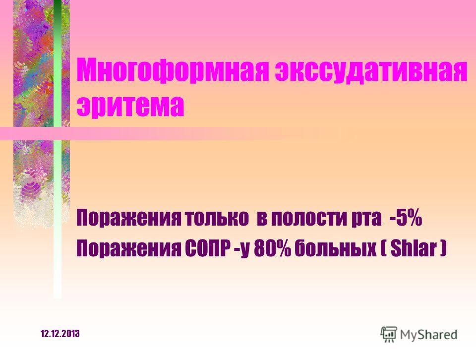 12.12.2013 Многоформная экссудативная эритема Поражения только в полости рта -5% Поражения СОПР -у 80% больных ( Shlar )